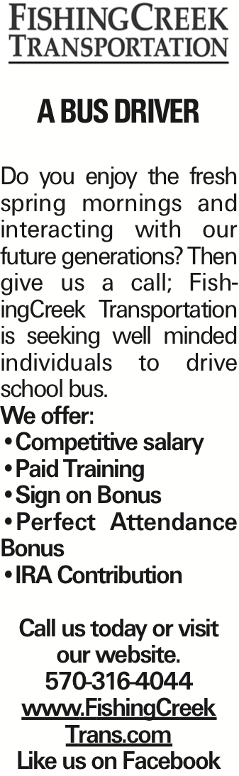 A Bus Driver Do you enjoy the fresh spring mornings and interacting with our future generations? Then give us a call; FishingCreek Transportation is seeking well minded individuals to drive school bus. We offer: --Competitive salary --Paid Training --Sign on Bonus --Perfect Attendance Bonus --IRA Contribution Call us today or visit our website. 570-316-4044 www.FishingCreek Trans.com Like us on Facebook As published in the Press Enterprise.