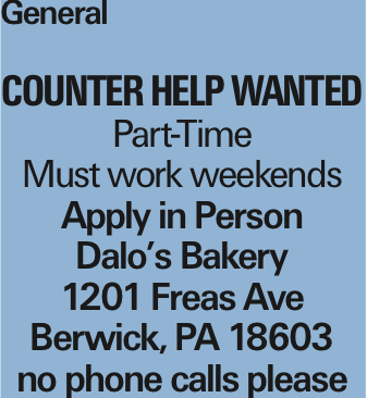 General Counter help wanted Part-Time Must work weekends Apply in Person Dalo's Bakery 1201 Freas Ave Berwick, PA 18603 no phone calls please As published in the Press Enterprise.
