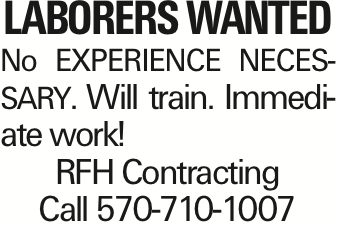 LABORERS WANTED No EXPERIENCE necessary. Will train. Immediate work! RFH Contracting Call 570-710-1007 As published in the Press Enterprise.