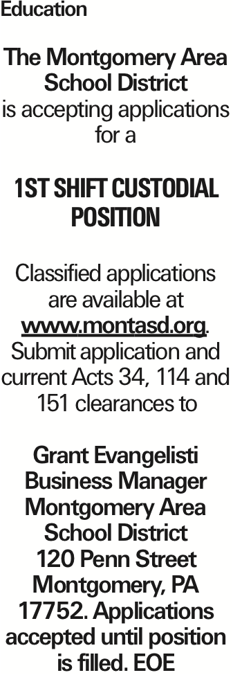 Education The Montgomery Area School District is accepting applications for a 1st shift custodial position Classified applications are available at www.montasd.org. Submit application and current Acts 34, 114 and 151 clearances to Grant Evangelisti Business Manager Montgomery Area School District 120 Penn Street Montgomery, PA 17752. Applications accepted until position is filled. EOE As published in the Press Enterprise.
