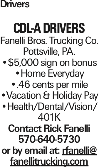 Drivers CDL-A DRIVERS Fanelli Bros. Trucking Co. Pottsville, PA. --$5,000 sign on bonus --Home Everyday --.46 cents per mile --Vacation & Holiday Pay --Health/Dental/Vision/ 401K Contact Rick Fanelli 570-640-5730 or by email at: rfanelli@ fanellitrucking.com As published in the Press Enterprise.