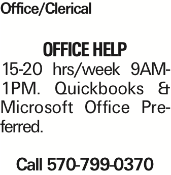 Office/Clerical OFFICEHELP 15-20 hrs/week 9AM-1PM. Quickbooks & Microsoft Office Preferred. Call 570-799-0370 As published in the Press Enterprise.