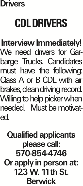 Drivers CDL Drivers Interview Immediately! We need drivers for Garbarge Trucks. Candidates must have the following: Class A or B CDL with air brakes, clean driving record. Willing to help picker when needed. Must be motivated. Qualified applicants please call: 570-854-4746 Or apply in person at: 123 W. 11th St. Berwick As published in the Press Enterprise.