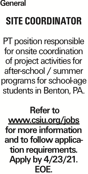 General Site Coordinator PT position responsible for onsite coordination of project activities for after-school / summer programs for school-age students in Benton, PA. Refer to www.csiu.org/jobs for more information and to follow application requirements. Apply by 4/23/21. EOE. As published in the Press Enterprise.