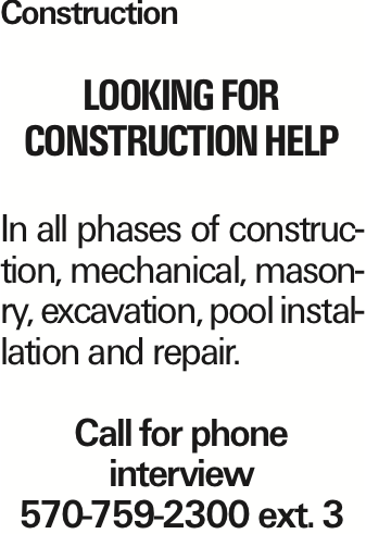 Construction Looking for Construction Help In all phases of construction, mechanical, masonry, excavation, pool installation and repair. Call for phone interview 570-759-2300 ext. 3 As published in the Press Enterprise.