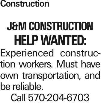 Construction J&MConstruction Help wanted: Experienced construction workers. Must have own transportation, and be reliable. Call 570-204-6703 As published in the Press Enterprise.