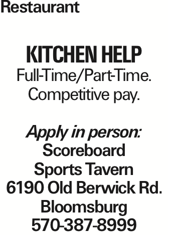 Restaurant Kitchen Help Full-Time/Part-Time. Competitive pay. Apply in person: Scoreboard Sports Tavern 6190 Old Berwick Rd. Bloomsburg 570-387-8999 As published in the Press Enterprise.
