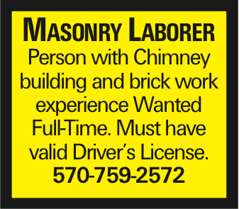 Masonry Laborer Person with Chimney building and brick work experience Wanted Full-Time. Must have valid Driver's License. 570-759-2572 As published in the Press Enterprise.