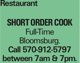 Restaurant Short order Cook Full-Time Bloomsburg. Call 570-912-5797 between 7am & 7pm. As published in the Press Enterprise.
