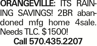 Orangeville: ITS RAINING SAVINGS! 2BR abandoned mfg home 4sale. Needs TLC. $1500! Call 570.435.2207 As published in the Press Enterprise.