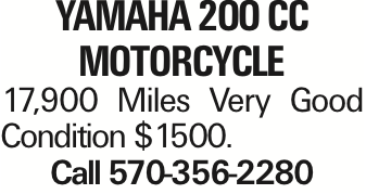 Yamaha 2OO CC Motorcycle 17,900 Miles Very Good Condition $1500. Call 570-356-2280 As published in the Press Enterprise.