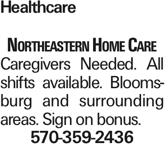 Healthcare Northeastern Home Care Caregivers Needed. All shifts available. Bloomsburg and surrounding areas. Sign on bonus. 570-359-2436 As published in the Press Enterprise.