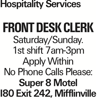 Hospitality Services FRONT Desk Clerk Saturday/Sunday. 1st shift 7am-3pm Apply Within No Phone Calls Please: Super 8 Motel I80 Exit 242, Mifflinville As published in the Press Enterprise.
