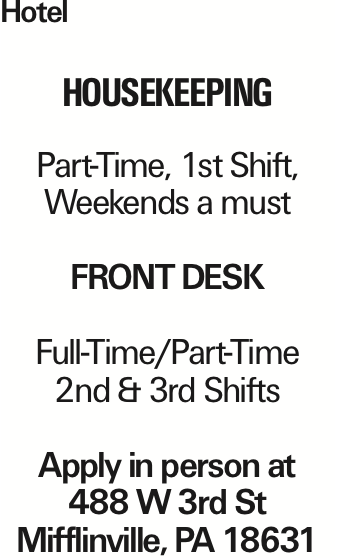 Hotel Housekeeping Part-Time, 1st Shift, Weekends a must Front Desk Full-Time/Part-Time 2nd & 3rd Shifts Apply in person at 488 W 3rd St Mifflinville, PA 18631 As published in the Press Enterprise.
