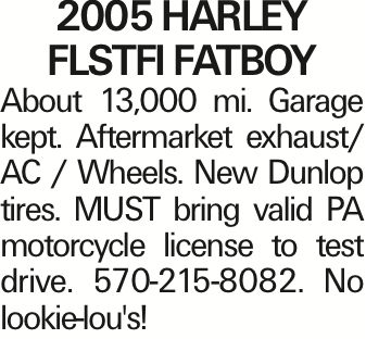 2005 HARLEY FLSTFI FATBOY About 13,000 mi. Garage kept. Aftermarket exhaust/ AC / Wheels. New Dunlop tires. MUST bring valid PA motorcycle license to test drive. 570-215-8082. No lookie-lou's! As published in the Press Enterprise.