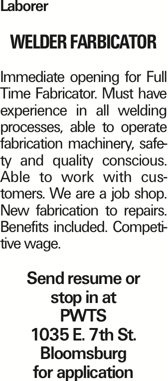 Laborer Welder Farbicator Immediate opening for Full Time Fabricator. Must have experience in all welding processes, able to operate fabrication machinery, safety and quality conscious. Able to work with customers. We are a job shop. New fabrication to repairs. Benefits included. Competitive wage. Send resume or stop in at PWTS 1035 E. 7th St. Bloomsburg for application As published in the Press Enterprise.