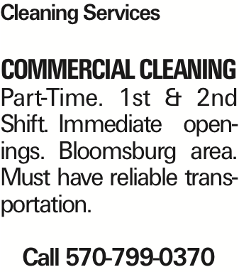 Cleaning Services COMMERCIAL CLEANING Part-Time. 1st & 2nd Shift. Immediate openings. Bloomsburg area. Must have reliable transportation. Call 570-799-0370 As published in the Press Enterprise.