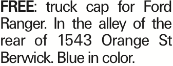 Free: truck cap for Ford Ranger. In the alley of the rear of 1543 Orange St Berwick. Blue in color. As published in the Press Enterprise.