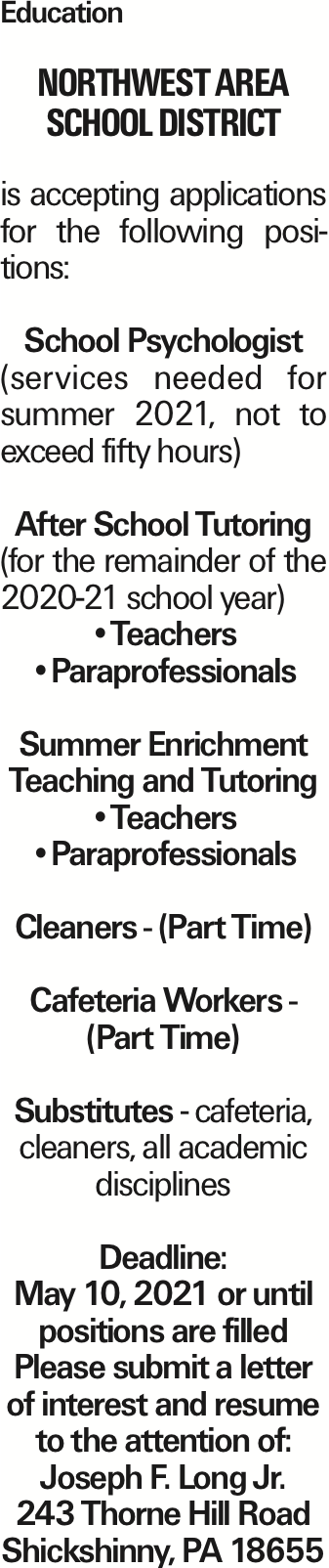 Education Northwest Area School District is accepting applications for the following positions: School Psychologist (services needed for summer 2021, not to exceed fifty hours) After School Tutoring (for the remainder of the 2020-21 school year) --Teachers --Paraprofessionals Summer Enrichment Teaching and Tutoring --Teachers --Paraprofessionals Cleaners - (Part Time) Cafeteria Workers - (Part Time) Substitutes - cafeteria, cleaners, all academic disciplines Deadline: May 10, 2021 or until positions are filled Please submit a letter of interest and resume to the attention of: Joseph F. Long Jr. 243 Thorne Hill Road Shickshinny, PA 18655 As published in the Press Enterprise.