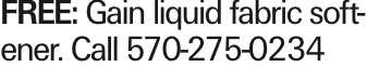 FREE: Gain liquid fabric softener. Call 570-275-0234 As published in the Press Enterprise.