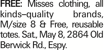 FREE: Misses clothing, all kinds--quality brands, M/size 8 & Free, reusable totes. Sat., May 8, 2864 Old Berwick Rd., Espy. As published in the Press Enterprise.