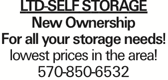 LTD-SELFSTORAGE New Ownership For all your storage needs! lowest prices in the area! 570-850-6532 As published in the Press Enterprise.