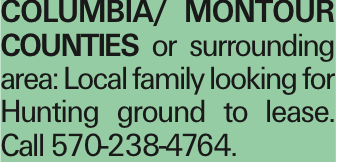 Columbia/ Montour Counties or surrounding area: Local family looking for Hunting ground to lease. Call 570-238-4764. As published in the Press Enterprise.