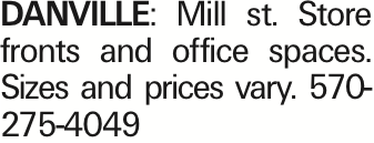 Danville: Mill st. Store fronts and office spaces. Sizes and prices vary. 570-275-4049 As published in the Press Enterprise.