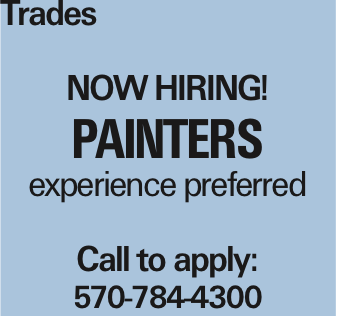 Trades Now Hiring! Painters experience preferred Call to apply: 570-784-4300 As published in the Press Enterprise.