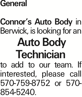 General Connor's Auto Body in Berwick, is looking for an Auto Body Technician to add to our team. If interested, please call 570-759-8752 or 570-854-5240. As published in the Press Enterprise.
