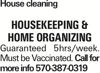 House cleaning Housekeeping & home organizing Guaranteed 5hrs/week. Must be Vaccinated. Call for more info 570-387-0319 As published in the Press Enterprise.