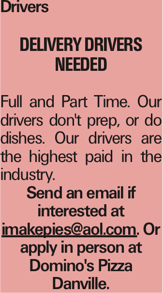 Drivers Delivery Drivers Needed Full and Part Time. Our drivers don't prep, or do dishes. Our drivers are the highest paid in the industry. Send an email if interested at imakepies@aol.com. Or apply in person at Domino's Pizza Danville. As published in the Press Enterprise.