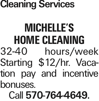 Cleaning Services Michelle's Home Cleaning 32-40 hours/week Starting $12/hr. Vacation pay and incentive bonuses. Call 570-764-4649. As published in the Press Enterprise.