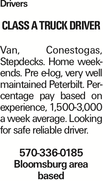 Drivers Class A Truck Driver Van, Conestogas, Stepdecks. Home weekends. Pre e-log, very well maintained Peterbilt. Percentage pay based on experience, 1,500-3,000 a week average. Looking for safe reliable driver. 570-336-0185 Bloomsburg area based As published in the Press Enterprise.