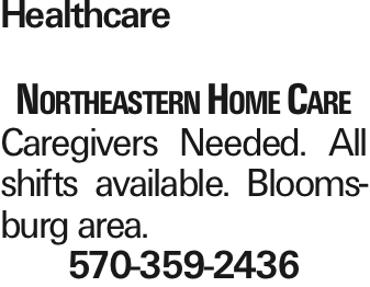 Healthcare Northeastern Home Care Caregivers Needed. All shifts available. Bloomsburg area. 570-359-2436 As published in the Press Enterprise.