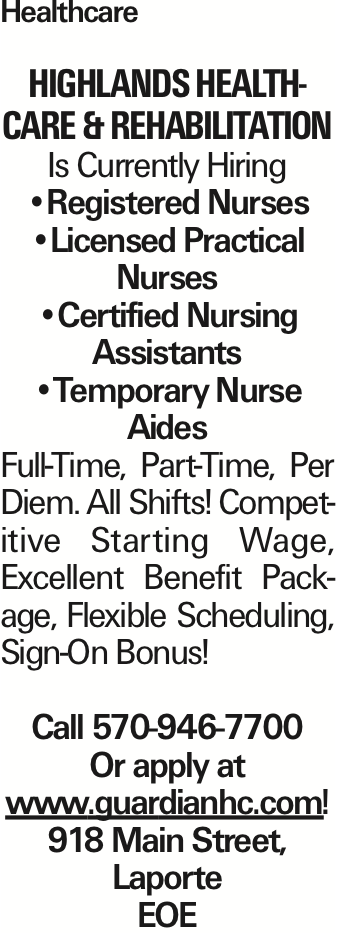 Healthcare Highlands Healthcare & Rehabilitation Is Currently Hiring --Registered Nurses --Licensed Practical Nurses --Certified Nursing Assistants --Temporary Nurse Aides Full-Time, Part-Time, Per Diem. All Shifts! Competitive Starting Wage, Excellent Benefit Package, Flexible Scheduling, Sign-On Bonus! Call 570-946-7700 Or apply at www.guardianhc.com! 918 Main Street, Laporte EOE As published in the Press Enterprise.