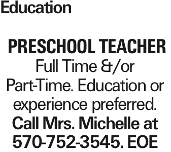 Education Preschool Teacher Full Time &/or Part-Time. Education or experience preferred. Call Mrs. Michelle at 570-752-3545. EOE As published in the Press Enterprise.