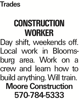 Trades construction worker Day shift, weekends off. Local work in Bloomsburg area. Work on a crew and learn how to build anything. Will train. Moore Construction 570-784-5333 As published in the Press Enterprise.