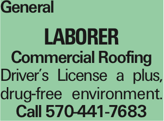General Laborer Commercial Roofing Driver's License a plus, drug-free environment. Call 570-441-7683 As published in the Press Enterprise.