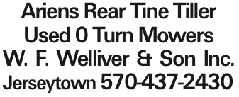 Ariens Rear Tine Tiller Used 0 Turn Mowers W. F. Welliver & Son Inc. Jerseytown 570-437-2430 As published in the Press Enterprise.