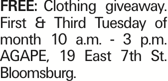 FREE:Clothing giveaway. First & Third Tuesday of month 10 a.m. - 3 p.m. AGAPE, 19 East 7th St. Bloomsburg. As published in the Press Enterprise.