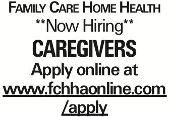 Family Care Home Health **Now Hiring** Caregivers Apply online at www.fchhaonline.com/apply As published in the Press Enterprise.
