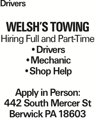 Drivers WELSH'S TOWING Hiring Full and Part-Time --Drivers --Mechanic --Shop Help Apply in Person: 442 South Mercer St Berwick PA18603 As published in the Press Enterprise.