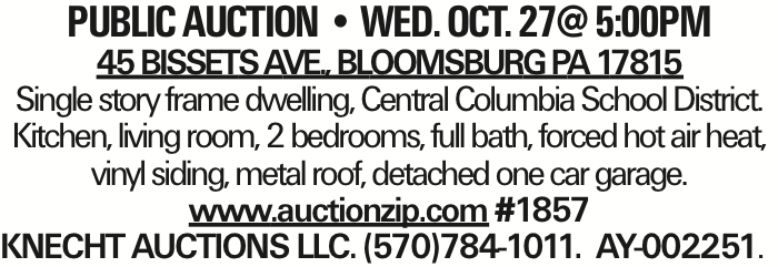 PUBLIC AUCTION -- WED. oct. 27@ 5:00Pm 45 Bissets Ave., Bloomsburg Pa 17815 Single story frame dwelling, Central Columbia School District. Kitchen, living room, 2 bedrooms, full bath, forced hot air heat, vinyl siding, metal roof, detached one car garage. www.auctionzip.com #1857 KNECHT AUCTIONS LLC. (570)784-1011. AY-002251. As published in the Press Enterprise.