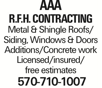 AAA R.F.H. Contracting Metal & Shingle Roofs/ Siding, Windows & Doors Additions/Concrete work Licensed/insured/ free estimates 570-710-1007 As published in the Press Enterprise.