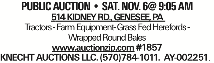 PUBLIC AUCTION -- sat. nov. 6@ 9:05 am 514 Kidney Rd., Genesee, PA Tractors - Farm Equipment- Grass Fed Herefords - Wrapped Round Bales www.auctionzip.com #1857 KNECHT AUCTIONS LLC. (570)784-1011. AY-002251. As published in the Press Enterprise.