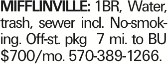 MIFFLINVILLE: 1BR, Water, trash, sewer incl. No-smoking. Off-st. pkg 7 mi. to BU $700/mo. 570-389-1266. As published in the Press Enterprise.