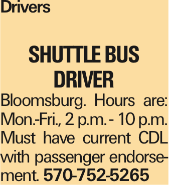 Drivers shuttle BUS DRIVER Bloomsburg. Hours are: Mon.-Fri., 2 p.m. - 10 p.m. Must have current CDL with passenger endorsement. 570-752-5265 As published in the Press Enterprise.
