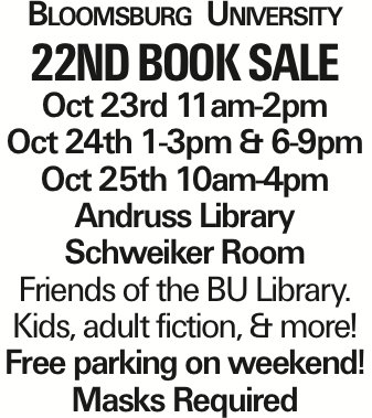 Bloomsburg University 22ND Book Sale Oct 23rd 11am-2pm Oct 24th 1-3pm & 6-9pm Oct 25th 10am-4pm Andruss Library Schweiker Room Friends of the BU Library. Kids, adult fiction, & more! Free parking on weekend! Masks Required As published in the Press Enterprise.