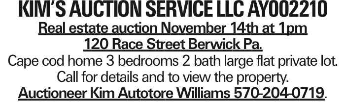 Kim's Auction Service llc Ay002210 Real estate auction November 14th at 1pm 120 Race Street Berwick Pa. Cape cod home 3 bedrooms 2 bath large flat private lot. Call for details and to view the property. Auctioneer Kim Autotore Williams 570-204-0719. As published in the Press Enterprise.